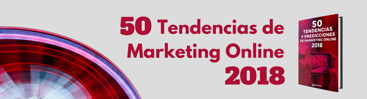 Cyberclick publica las 50 tendencias del marketing online para 2018